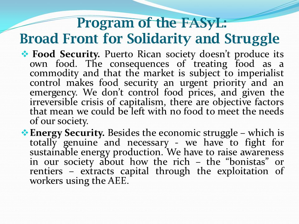 Program of the FASyL: Broad Front for Solidarity and Struggle  Food Security. Puerto Rican society doesn't produce its own food. The consequences of