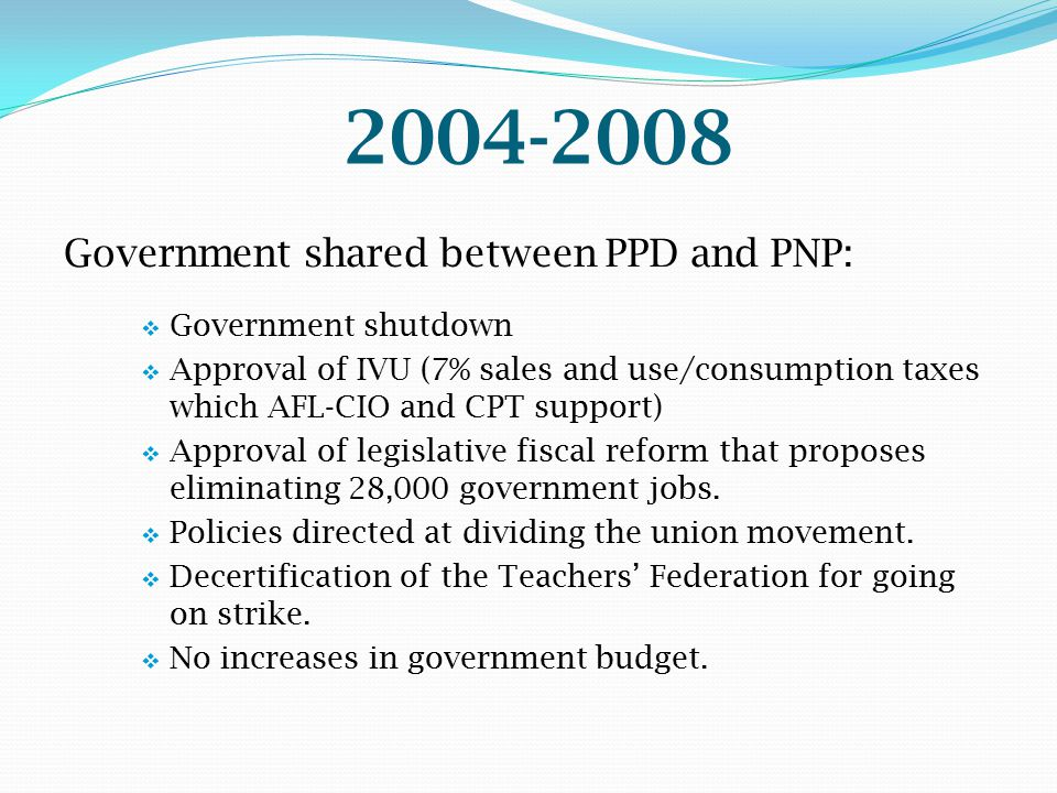 2004-2008 Government shared between PPD and PNP:  Government shutdown  Approval of IVU (7% sales and use/consumption taxes which AFL-CIO and CPT sup