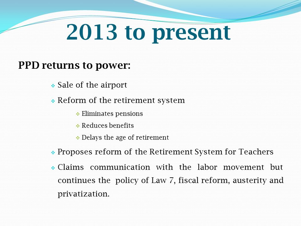 2013 to present PPD returns to power:  Sale of the airport  Reform of the retirement system  Eliminates pensions  Reduces benefits  Delays the ag