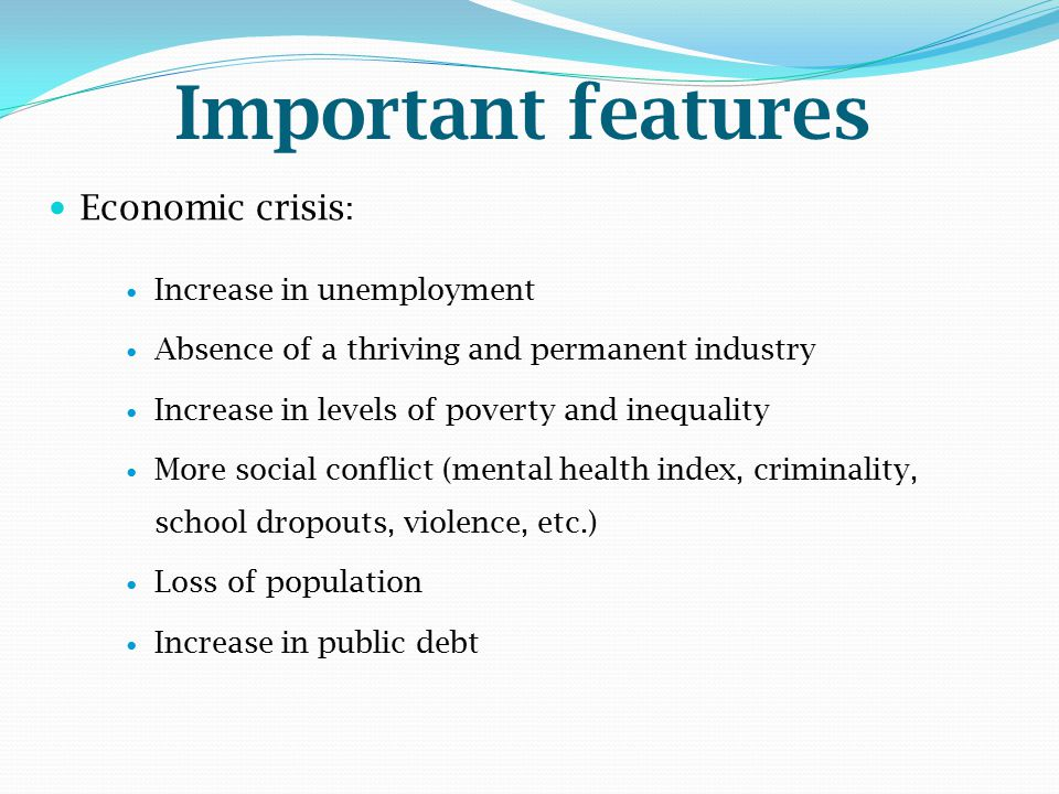 Important features Economic crisis : Increase in unemployment Absence of a thriving and permanent industry Increase in levels of poverty and inequalit