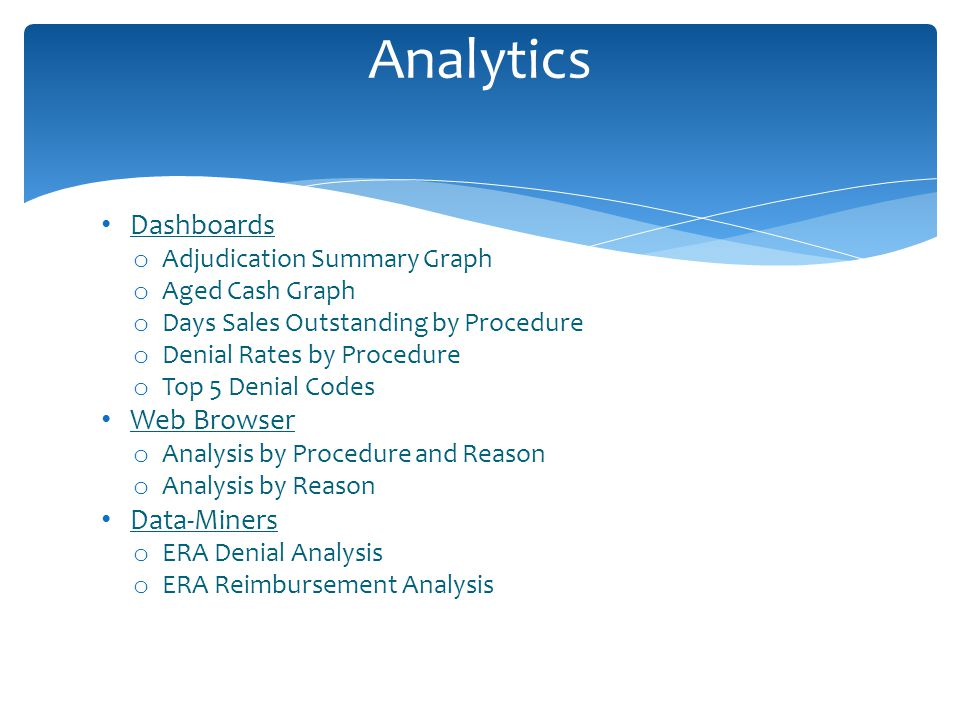 Dashboards o Adjudication Summary Graph o Aged Cash Graph o Days Sales Outstanding by Procedure o Denial Rates by Procedure o Top 5 Denial Codes Web Browser o Analysis by Procedure and Reason o Analysis by Reason Data-Miners o ERA Denial Analysis o ERA Reimbursement Analysis Analytics