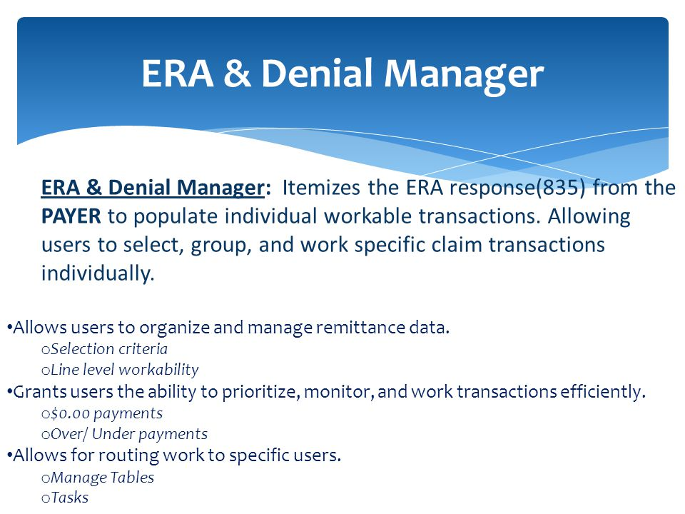 ERA & Denial Manager ERA & Denial Manager: Itemizes the ERA response(835) from the PAYER to populate individual workable transactions.
