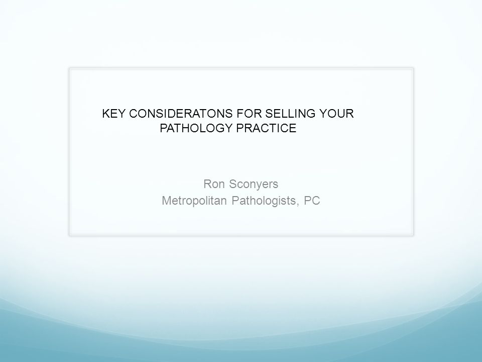 Ron Sconyers Metropolitan Pathologists, PC KEY CONSIDERATONS FOR SELLING YOUR PATHOLOGY PRACTICE