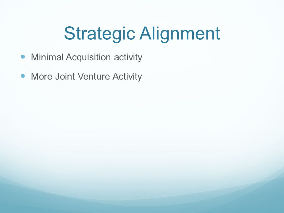 Strategic Alignment Minimal Acquisition activity More Joint Venture Activity
