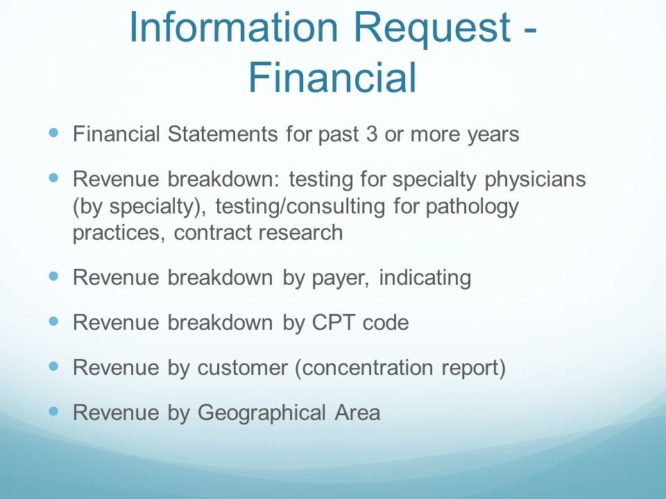 Information Request - Financial Financial Statements for past 3 or more years Revenue breakdown: testing for specialty physicians (by specialty), testing/consulting for pathology practices, contract research Revenue breakdown by payer, indicating Revenue breakdown by CPT code Revenue by customer (concentration report) Revenue by Geographical Area