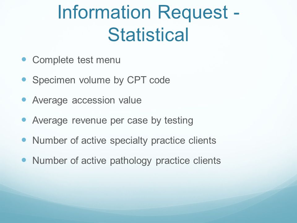 Information Request - Statistical Complete test menu Specimen volume by CPT code Average accession value Average revenue per case by testing Number of active specialty practice clients Number of active pathology practice clients