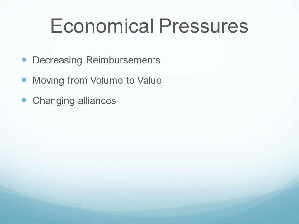 Economical Pressures Decreasing Reimbursements Moving from Volume to Value Changing alliances