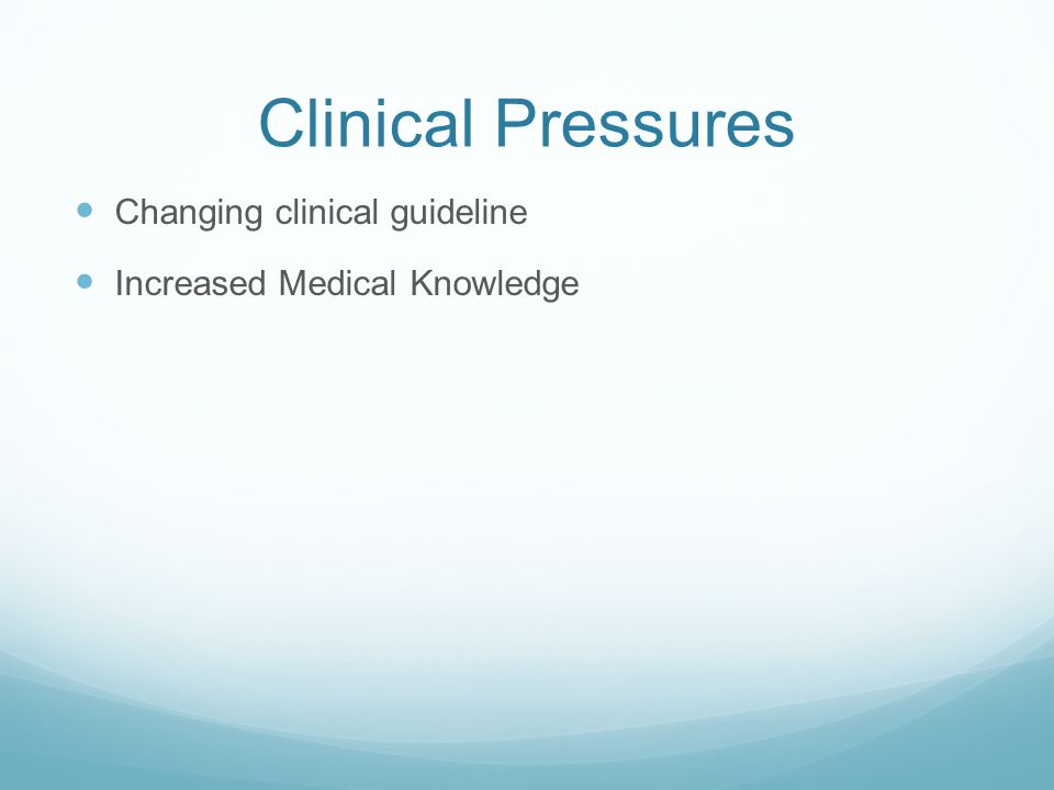 Clinical Pressures Changing clinical guideline Increased Medical Knowledge