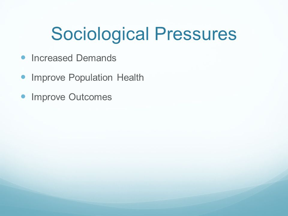 Sociological Pressures Increased Demands Improve Population Health Improve Outcomes