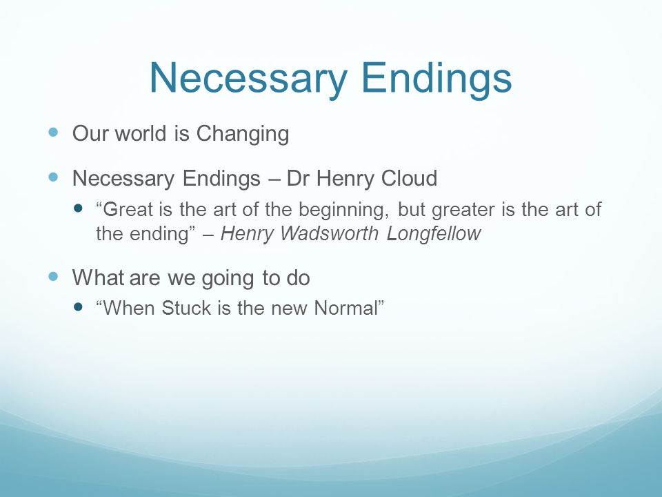Necessary Endings Our world is Changing Necessary Endings – Dr Henry Cloud Great is the art of the beginning, but greater is the art of the ending – Henry Wadsworth Longfellow What are we going to do When Stuck is the new Normal