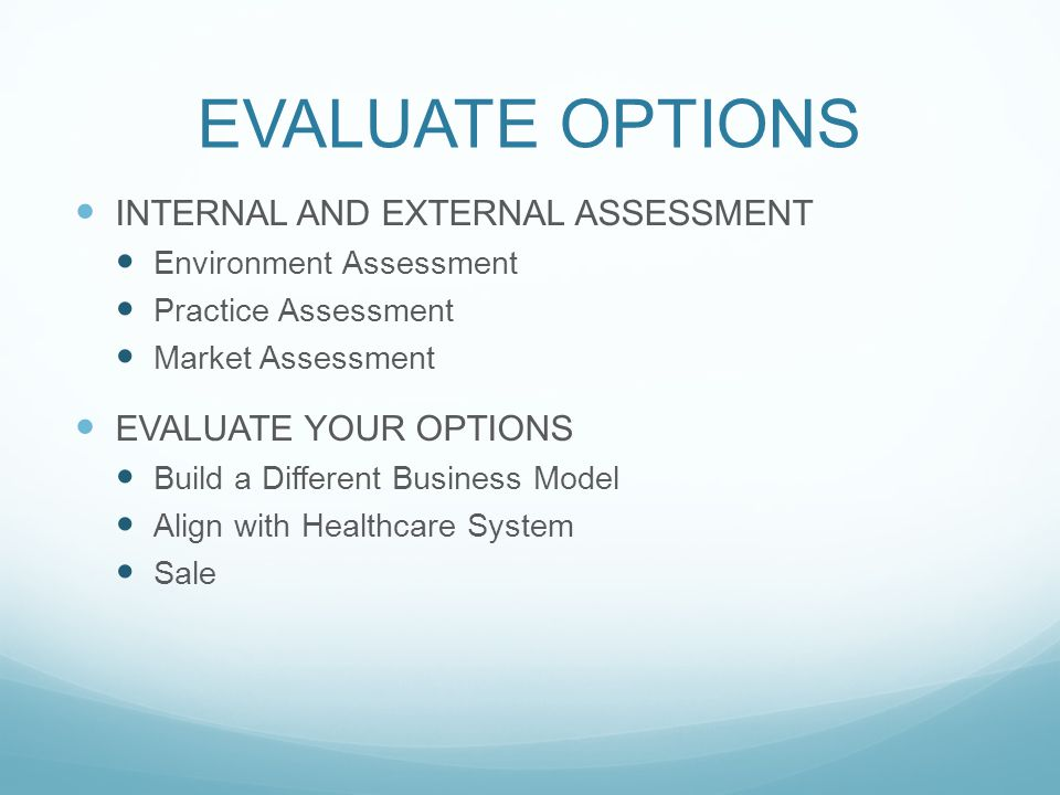 EVALUATE OPTIONS INTERNAL AND EXTERNAL ASSESSMENT Environment Assessment Practice Assessment Market Assessment EVALUATE YOUR OPTIONS Build a Different Business Model Align with Healthcare System Sale