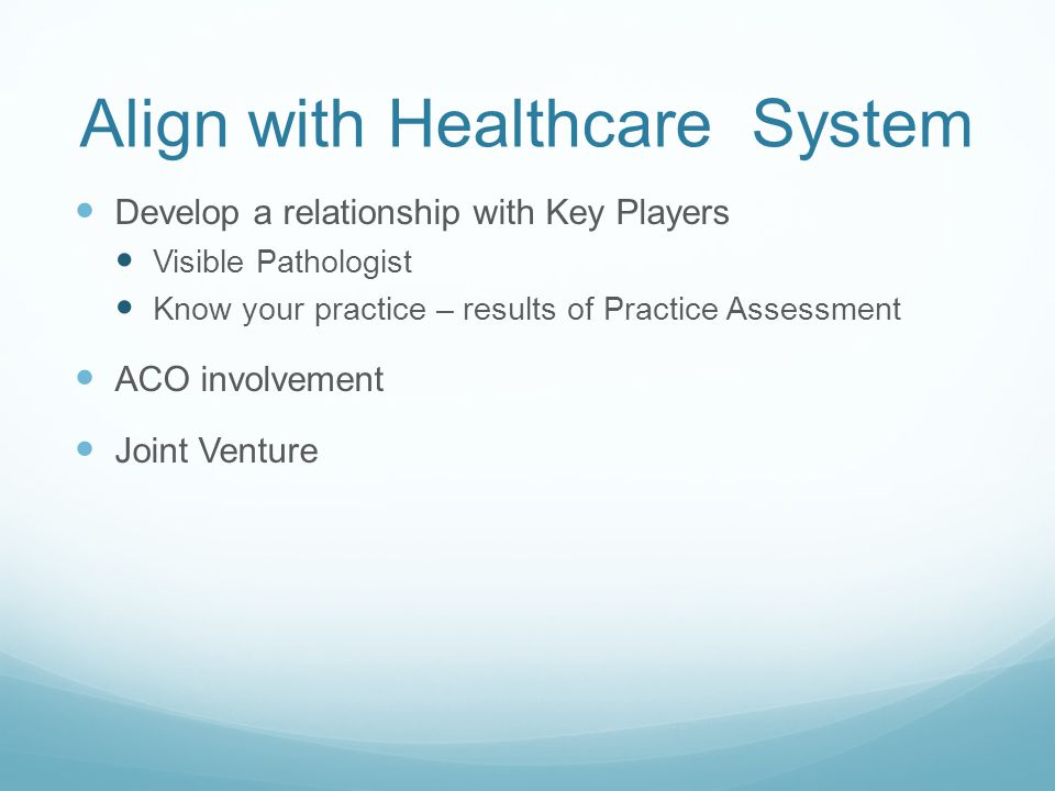 Align with Healthcare System Develop a relationship with Key Players Visible Pathologist Know your practice – results of Practice Assessment ACO involvement Joint Venture