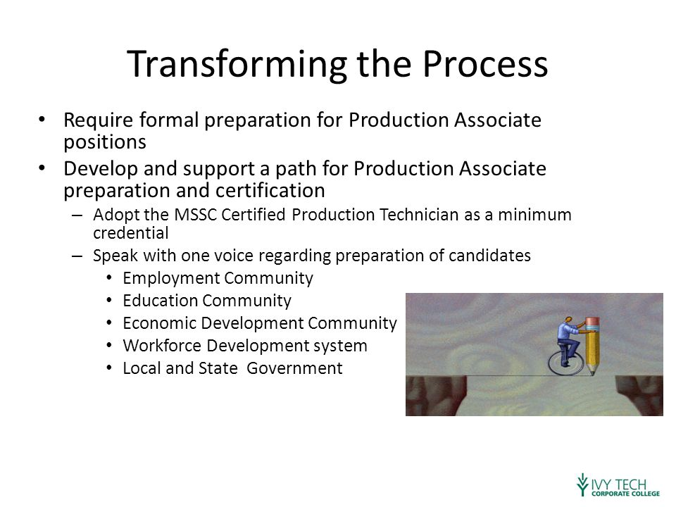 Transforming the Process Require formal preparation for Production Associate positions Develop and support a path for Production Associate preparation and certification – Adopt the MSSC Certified Production Technician as a minimum credential – Speak with one voice regarding preparation of candidates Employment Community Education Community Economic Development Community Workforce Development system Local and State Government