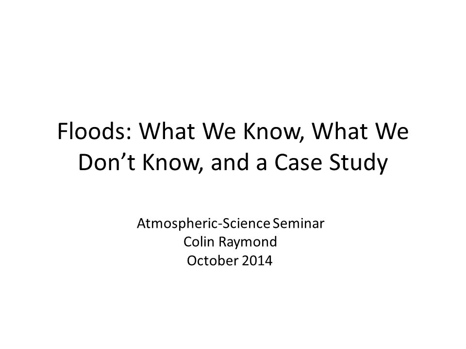 Floods: What We Know, What We Don't Know, and a Case Study Atmospheric-Science Seminar Colin Raymond October 2014