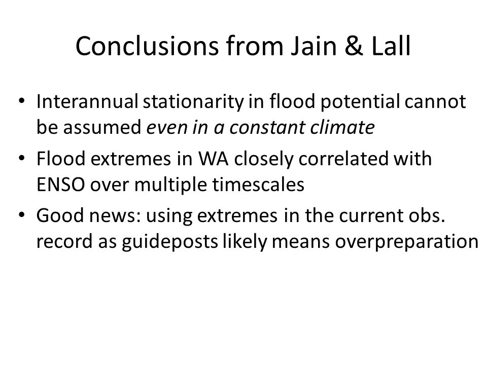 Conclusions from Jain & Lall Interannual stationarity in flood potential cannot be assumed even in a constant climate Flood extremes in WA closely correlated with ENSO over multiple timescales Good news: using extremes in the current obs.