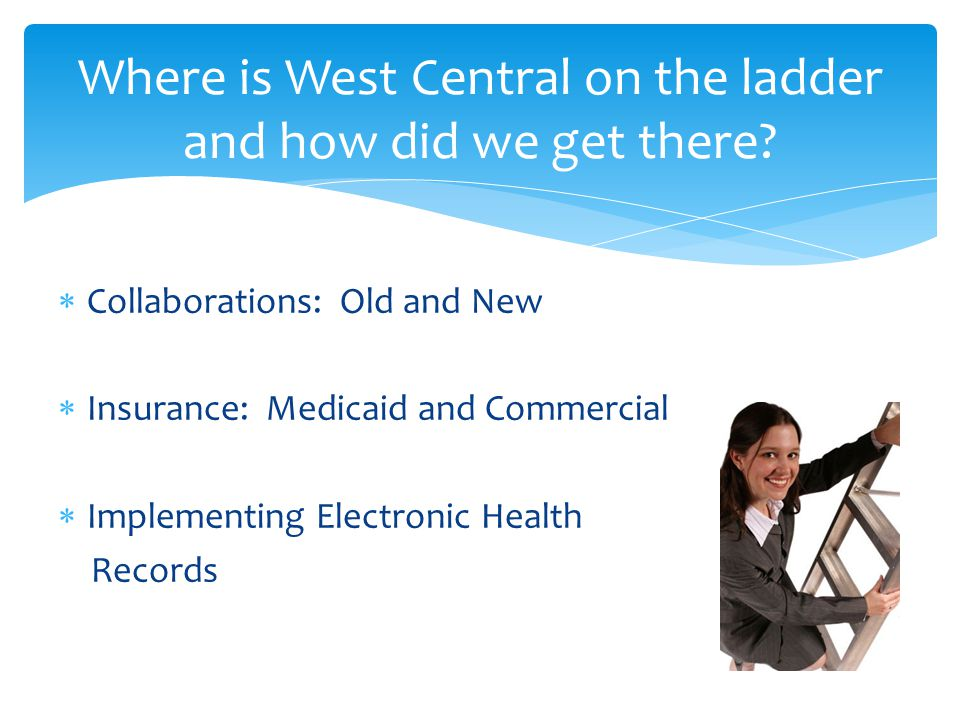  Collaborations: Old and New  Insurance: Medicaid and Commercial  Implementing Electronic Health Records Where is West Central on the ladder and how did we get there