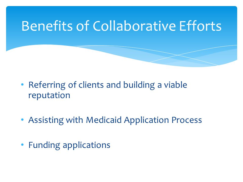 Referring of clients and building a viable reputation Assisting with Medicaid Application Process Funding applications Benefits of Collaborative Efforts