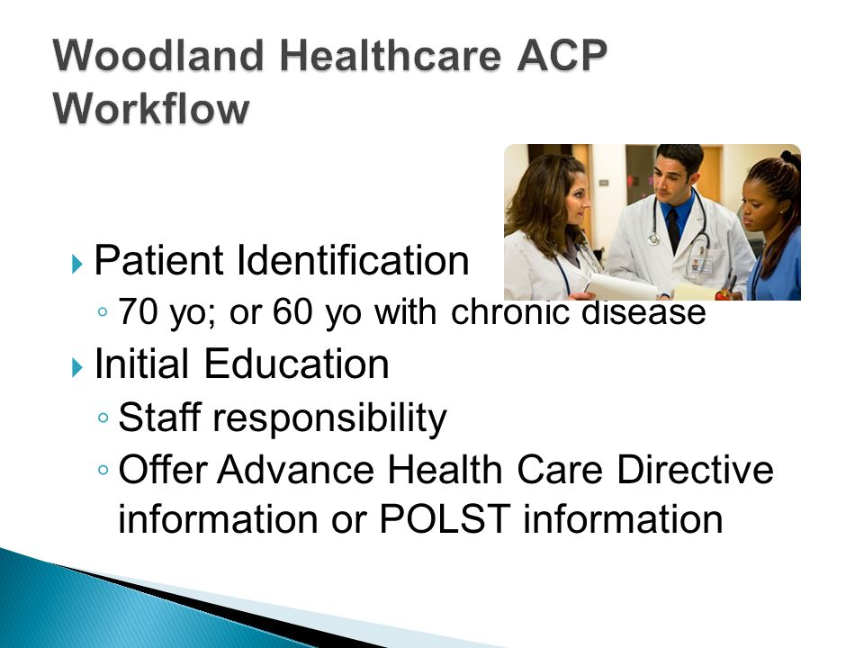  Patient Identification ◦ 70 yo; or 60 yo with chronic disease  Initial Education ◦ Staff responsibility ◦ Offer Advance Health Care Directive information or POLST information