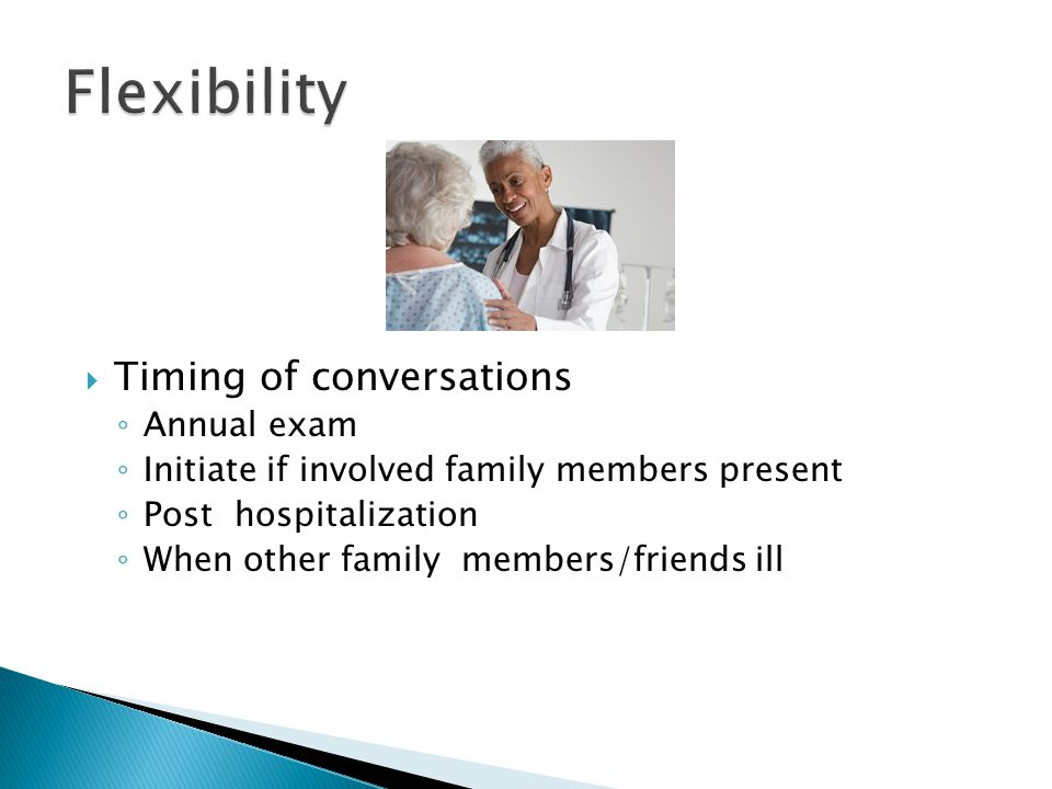  Timing of conversations ◦ Annual exam ◦ Initiate if involved family members present ◦ Post hospitalization ◦ When other family members/friends ill