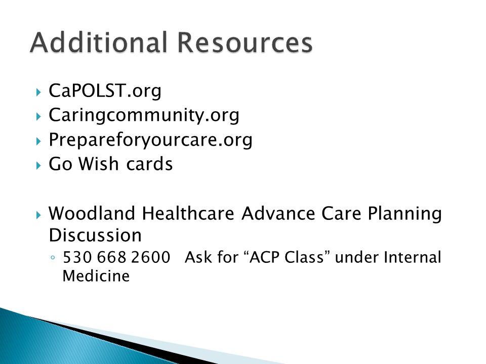  CaPOLST.org  Caringcommunity.org  Prepareforyourcare.org  Go Wish cards  Woodland Healthcare Advance Care Planning Discussion ◦ 530 668 2600 Ask for ACP Class under Internal Medicine