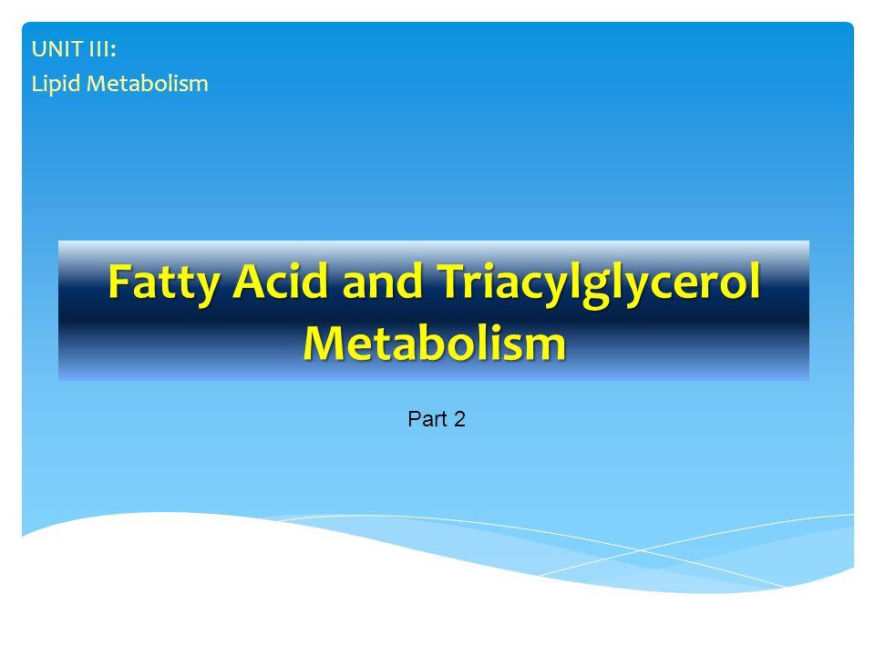 Fatty Acid and Triacylglycerol Metabolism UNIT III: Lipid Metabolism Part 2