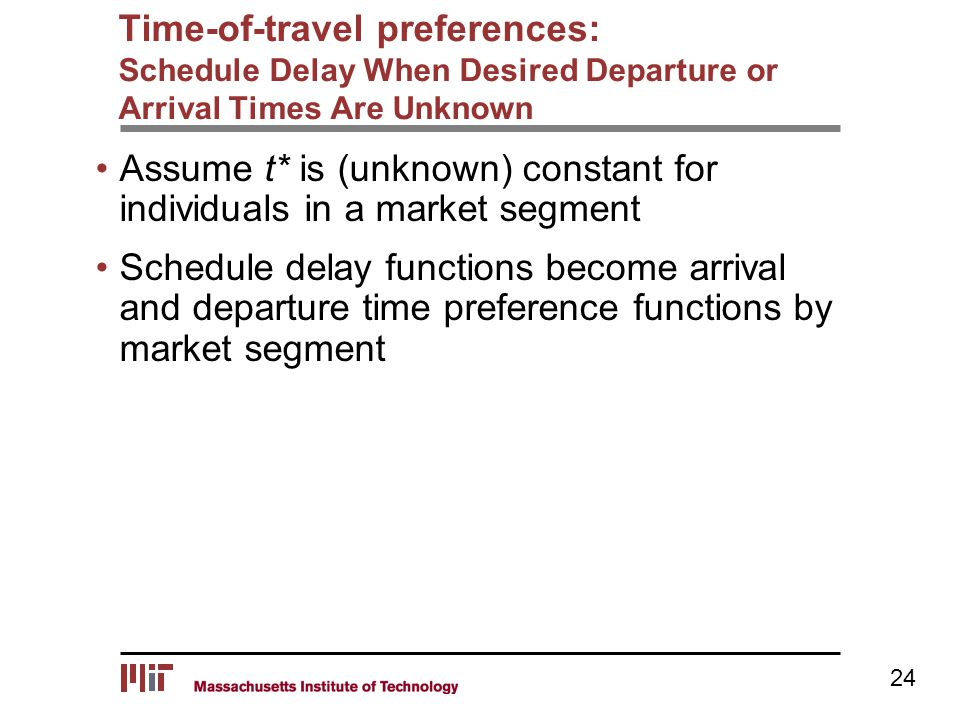 Time-of-travel preferences: Schedule Delay When Desired Departure or Arrival Times Are Unknown Assume t* is (unknown) constant for individuals in a market segment Schedule delay functions become arrival and departure time preference functions by market segment 24