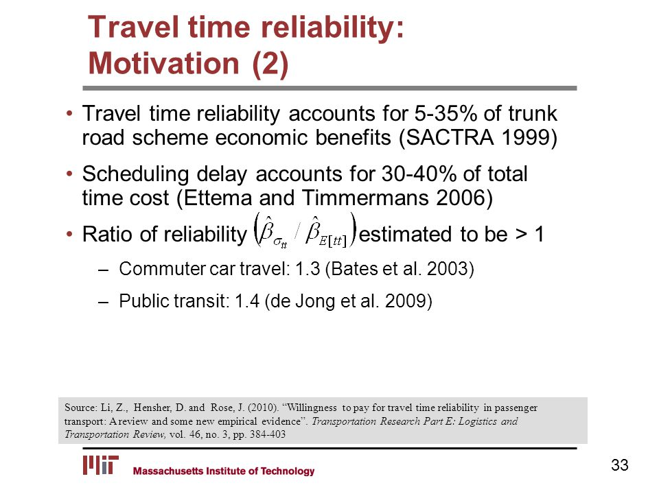 Travel time reliability accounts for 5-35% of trunk road scheme economic benefits (SACTRA 1999) Scheduling delay accounts for 30-40% of total time cost (Ettema and Timmermans 2006) Ratio of reliability estimated to be > 1 –Commuter car travel: 1.3 (Bates et al.