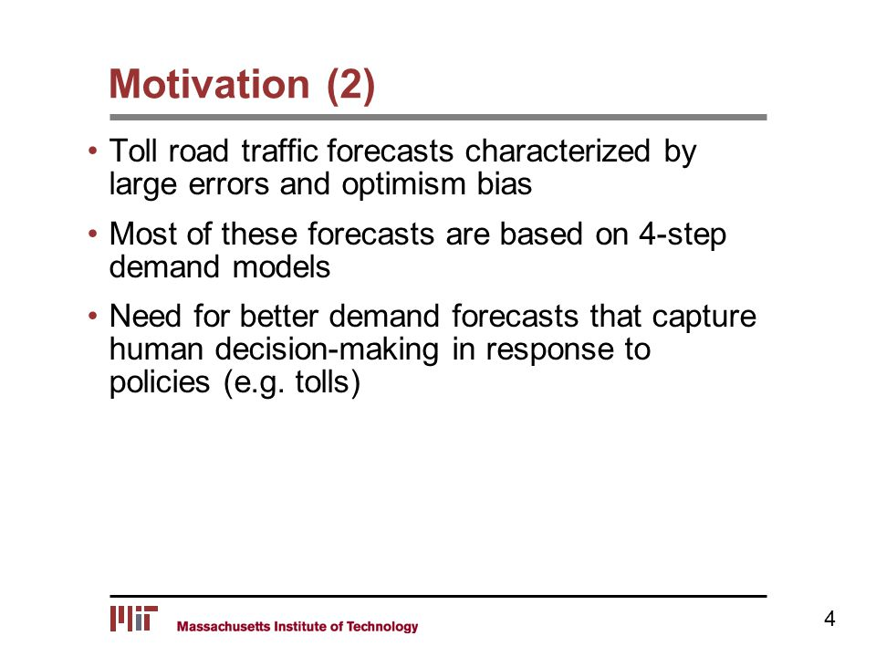 Motivation (2) Toll road traffic forecasts characterized by large errors and optimism bias Most of these forecasts are based on 4-step demand models Need for better demand forecasts that capture human decision-making in response to policies (e.g.