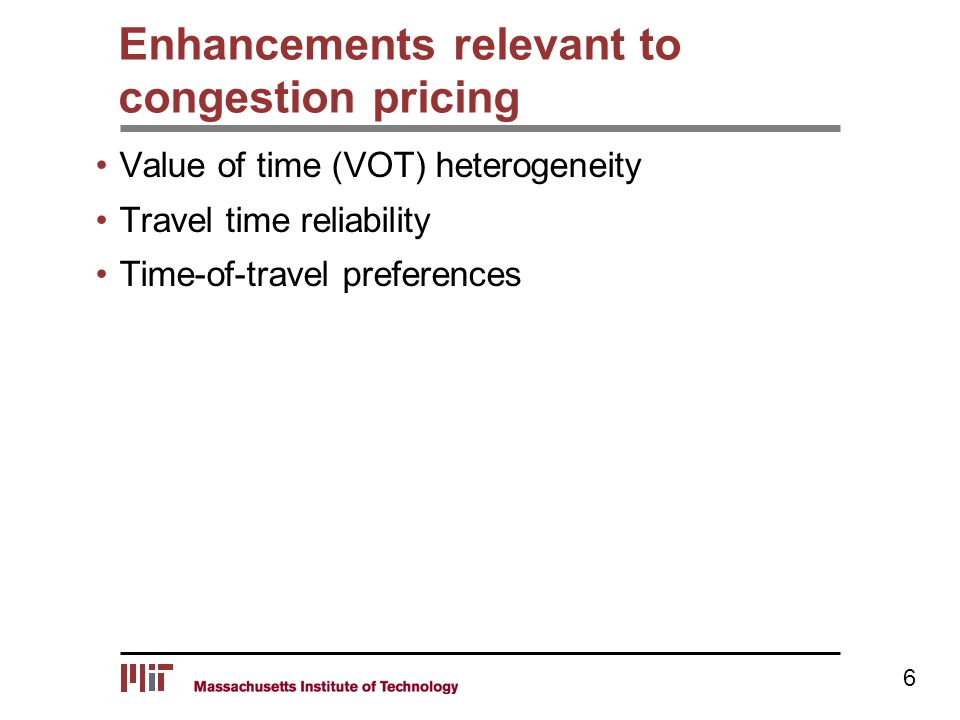 Enhancements relevant to congestion pricing Value of time (VOT) heterogeneity Travel time reliability Time-of-travel preferences 6