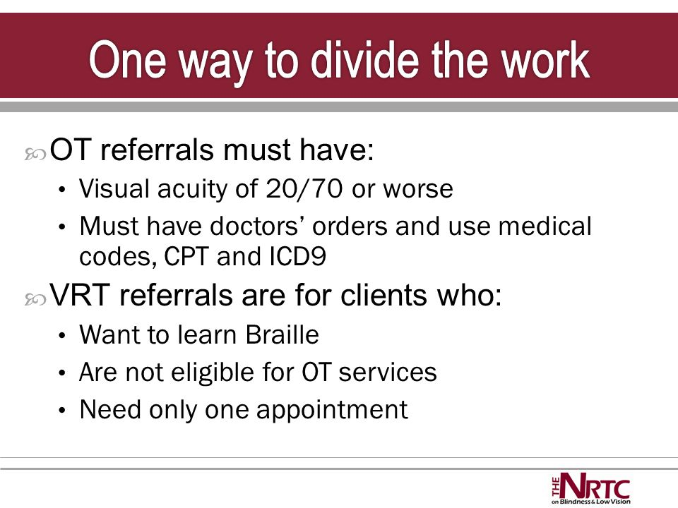  OT referrals must have: Visual acuity of 20/70 or worse Must have doctors' orders and use medical codes, CPT and ICD9  VRT referrals are for clients who: Want to learn Braille Are not eligible for OT services Need only one appointment