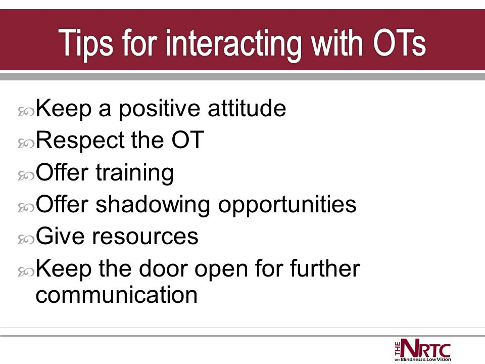  Keep a positive attitude  Respect the OT  Offer training  Offer shadowing opportunities  Give resources  Keep the door open for further communication