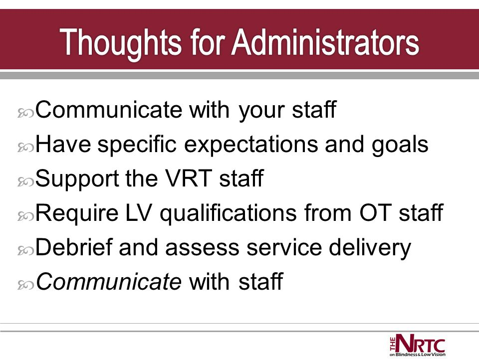  Communicate with your staff  Have specific expectations and goals  Support the VRT staff  Require LV qualifications from OT staff  Debrief and assess service delivery  Communicate with staff