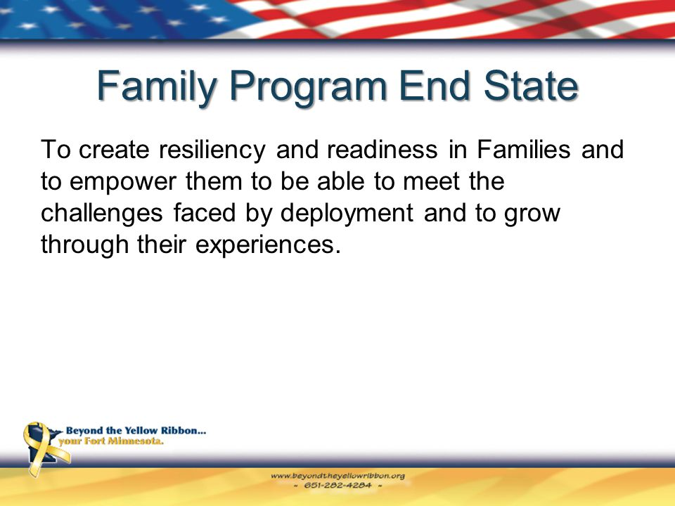 Family Program End State To create resiliency and readiness in Families and to empower them to be able to meet the challenges faced by deployment and to grow through their experiences.