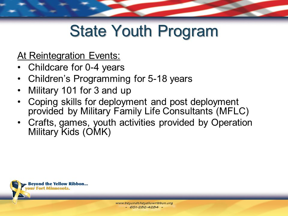 State Youth Program At Reintegration Events: Childcare for 0-4 years Children's Programming for 5-18 years Military 101 for 3 and up Coping skills for deployment and post deployment provided by Military Family Life Consultants (MFLC) Crafts, games, youth activities provided by Operation Military Kids (OMK)