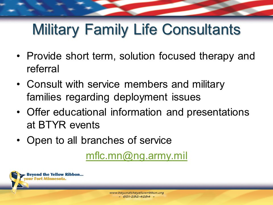 Military Family Life Consultants Provide short term, solution focused therapy and referral Consult with service members and military families regarding deployment issues Offer educational information and presentations at BTYR events Open to all branches of service mflc.mn@ng.army.mil