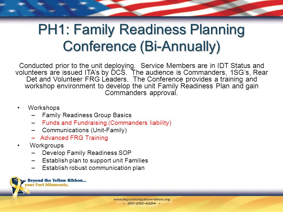 PH1: Family Readiness Planning Conference (Bi-Annually) Workshops – Family Readiness Group Basics – Funds and Fundraising (Commanders liability) – Communications (Unit-Family) –Advanced FRG Training Workgroups – Develop Family Readiness SOP – Establish plan to support unit Families – Establish robust communication plan Conducted prior to the unit deploying.