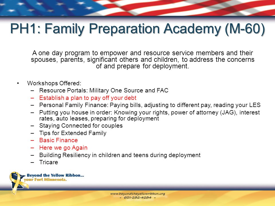 PH1: Family Preparation Academy (M-60) Workshops Offered: –Resource Portals: Military One Source and FAC –Establish a plan to pay off your debt –Personal Family Finance: Paying bills, adjusting to different pay, reading your LES –Putting you house in order: Knowing your rights, power of attorney (JAG), interest rates, auto leases, preparing for deployment –Staying Connected for couples –Tips for Extended Family –Basic Finance –Here we go Again –Building Resiliency in children and teens during deployment –Tricare A one day program to empower and resource service members and their spouses, parents, significant others and children, to address the concerns of and prepare for deployment.
