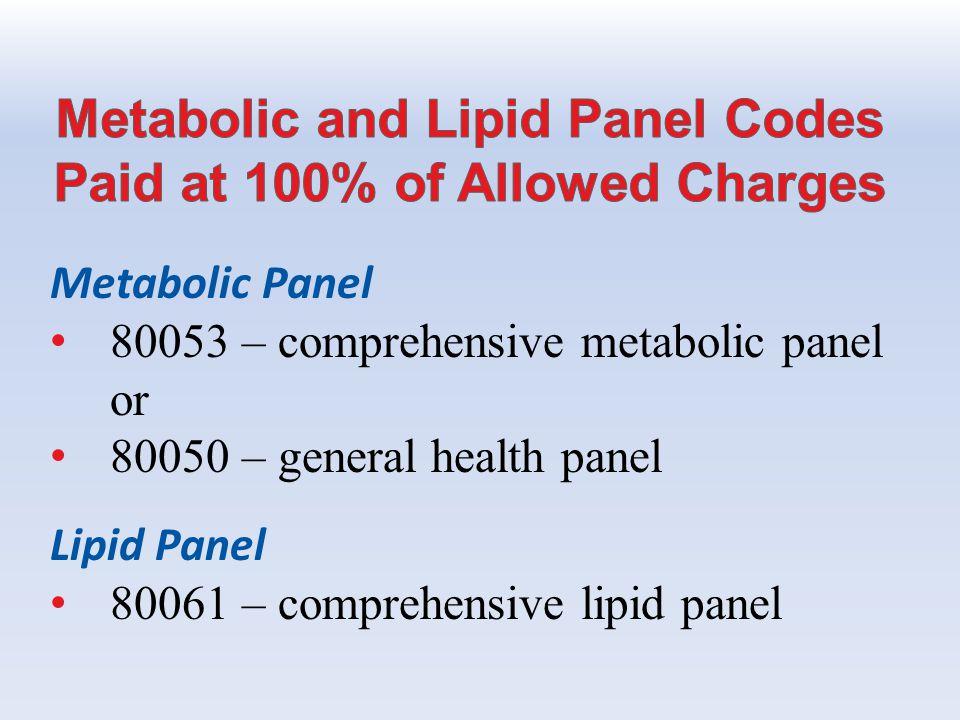 Metabolic Panel 80053 – comprehensive metabolic panel or 80050 – general health panel Lipid Panel 80061 – comprehensive lipid panel