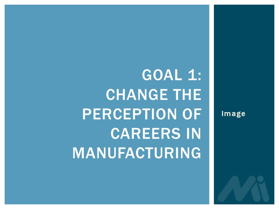 GOAL 1: CHANGE THE PERCEPTION OF CAREERS IN MANUFACTURING Image