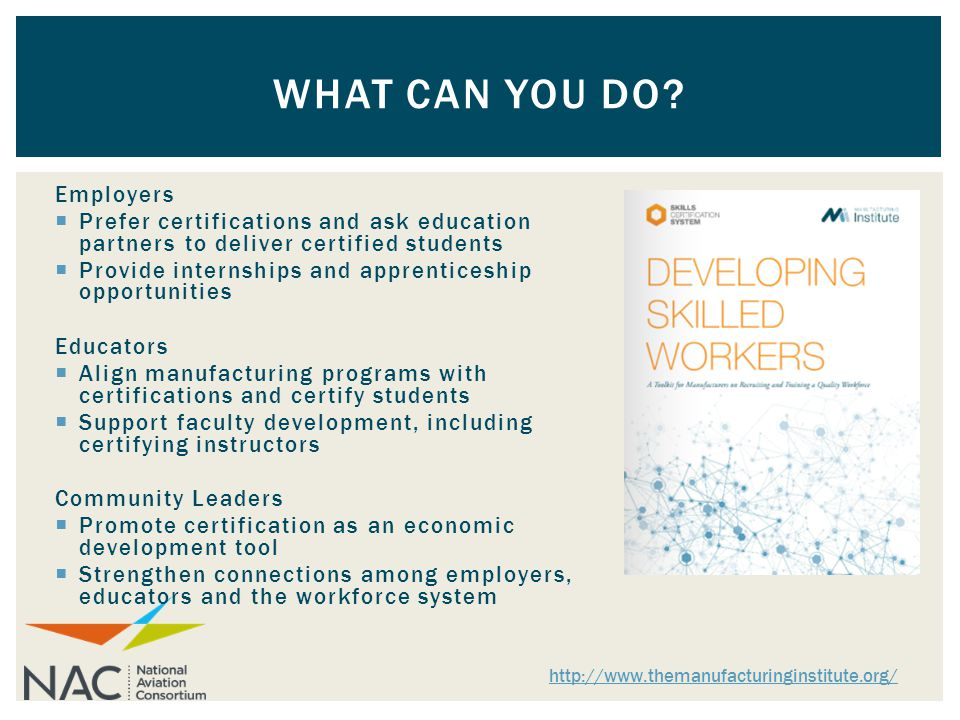 Employers  Prefer certifications and ask education partners to deliver certified students  Provide internships and apprenticeship opportunities Educators  Align manufacturing programs with certifications and certify students  Support faculty development, including certifying instructors Community Leaders  Promote certification as an economic development tool  Strengthen connections among employers, educators and the workforce system WHAT CAN YOU DO.