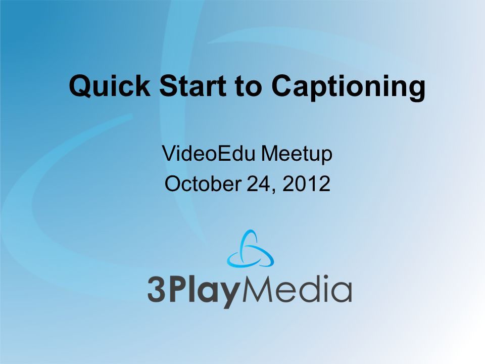 Quick Start to Captioning VideoEdu Meetup October 24, 2012