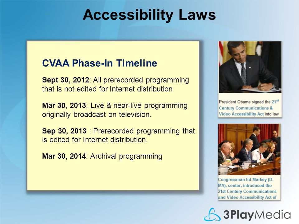 Accessibility Laws CVAA Phase-In Timeline Sept 30, 2012: All prerecorded programming that is not edited for Internet distribution Mar 30, 2013: Live & near-live programming originally broadcast on television.