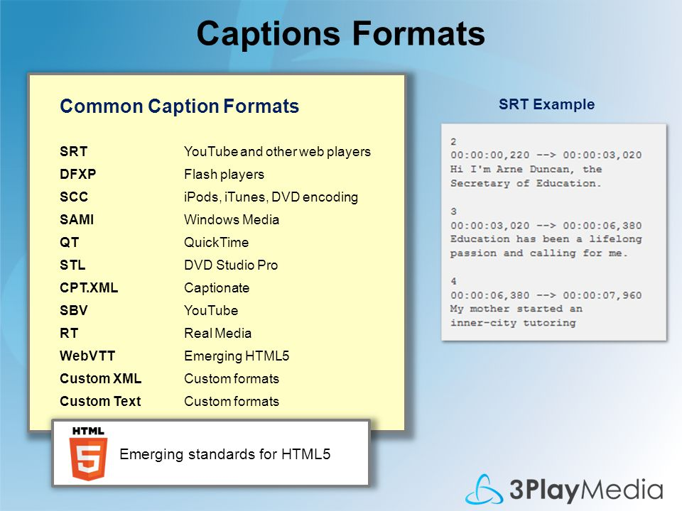 Captions Formats Common Caption Formats SRTYouTube and other web players DFXPFlash players SCCiPods, iTunes, DVD encoding SAMIWindows Media QTQuickTime STLDVD Studio Pro CPT.XMLCaptionate SBVYouTube RTReal Media WebVTTEmerging HTML5 Custom XMLCustom formats Custom TextCustom formats SRT Example Emerging standards for HTML5