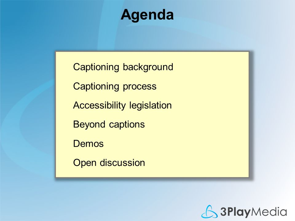 Agenda Captioning background Captioning process Accessibility legislation Beyond captions Demos Open discussion