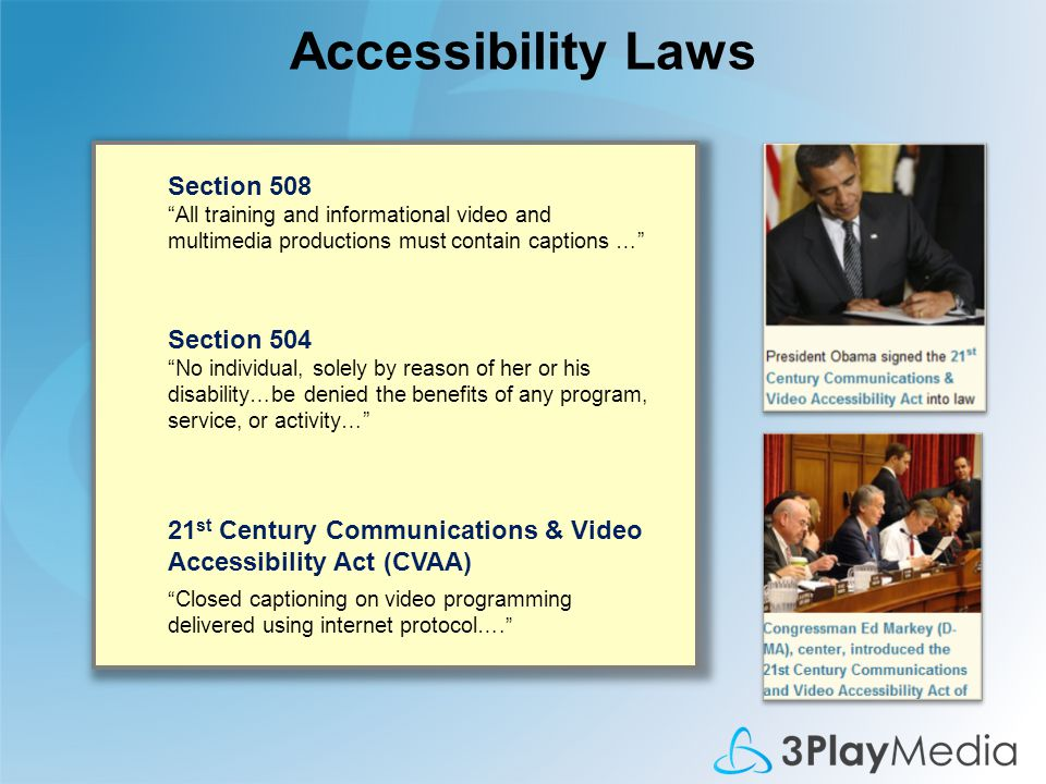 Accessibility Laws 21 st Century Communications & Video Accessibility Act (CVAA) Closed captioning on video programming delivered using internet protocol…. Section 504 No individual, solely by reason of her or his disability…be denied the benefits of any program, service, or activity… Section 508 All training and informational video and multimedia productions must contain captions …