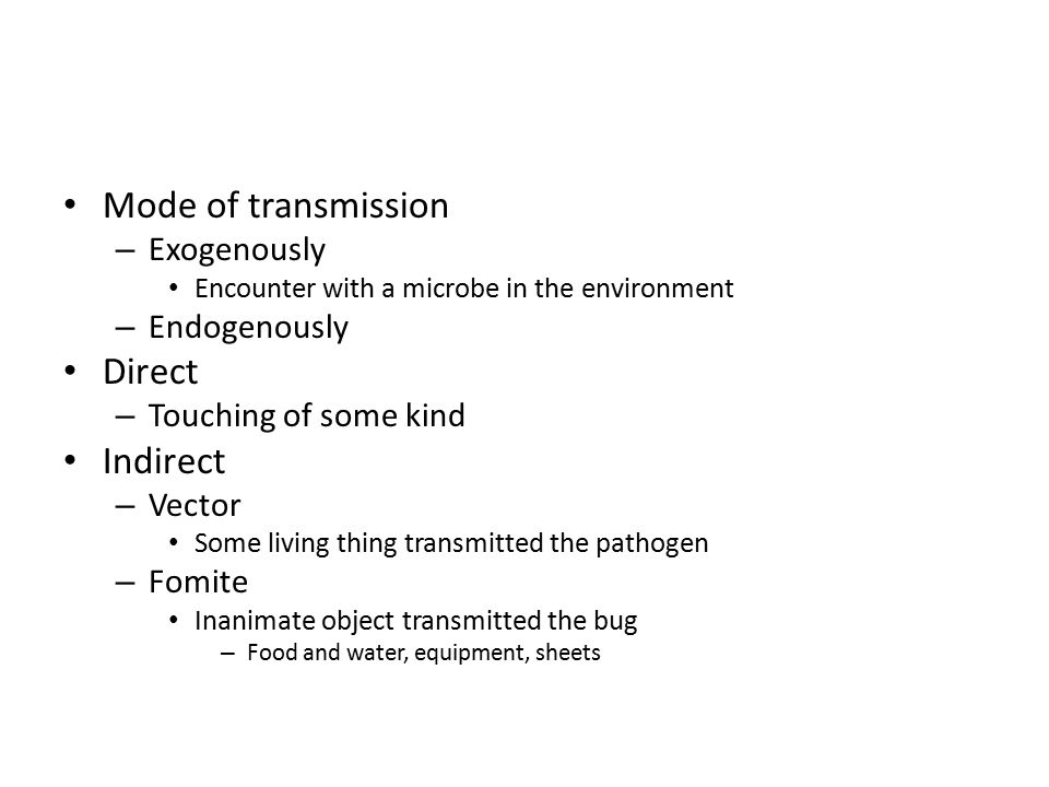Mode of transmission – Exogenously Encounter with a microbe in the environment – Endogenously Direct – Touching of some kind Indirect – Vector Some living thing transmitted the pathogen – Fomite Inanimate object transmitted the bug – Food and water, equipment, sheets