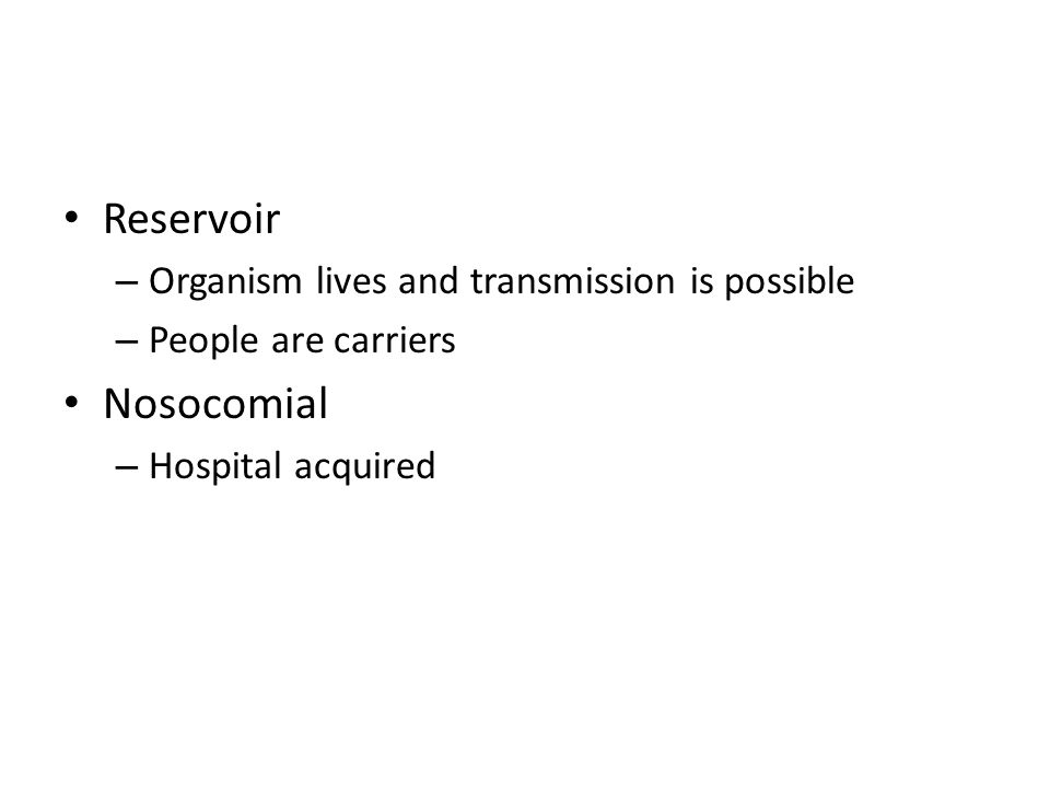 Reservoir – Organism lives and transmission is possible – People are carriers Nosocomial – Hospital acquired