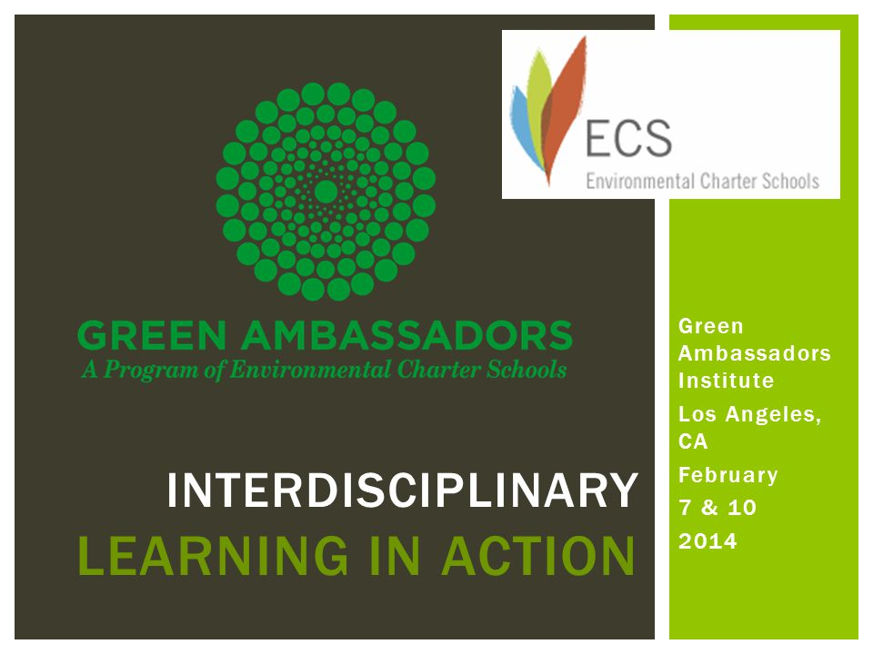 Green Ambassadors Institute Los Angeles, CA February 7 & 10 2014 INTERDISCIPLINARY LEARNING IN ACTION