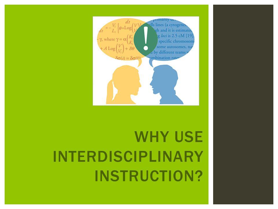 WHY USE INTERDISCIPLINARY INSTRUCTION?