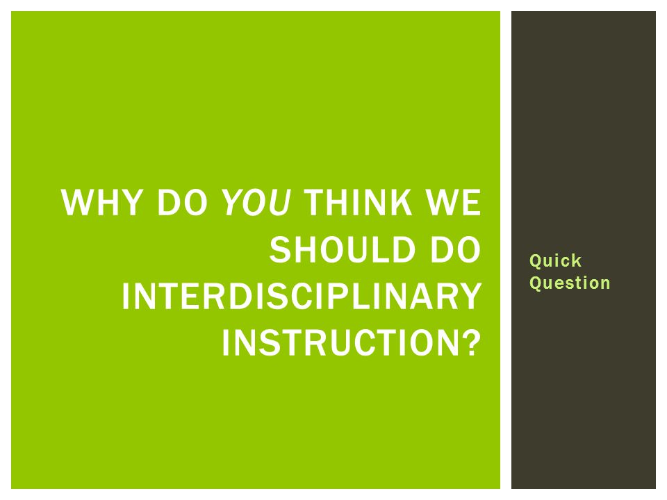 Quick Question WHY DO YOU THINK WE SHOULD DO INTERDISCIPLINARY INSTRUCTION